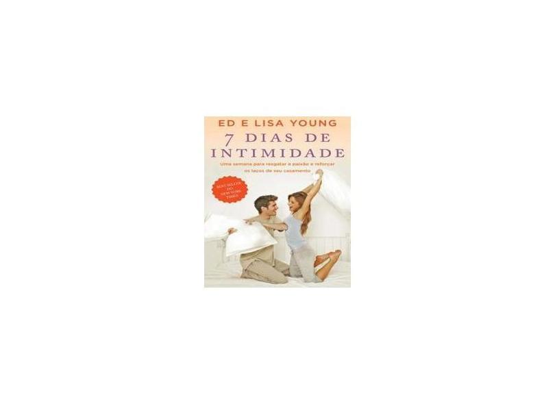 7 Dias de Intimidade - Uma Semana Para Resgatar A Paixão e Reforçar Os Laços de Seu Casamento - Young, Lisa; Young, Ed - 9788578602949