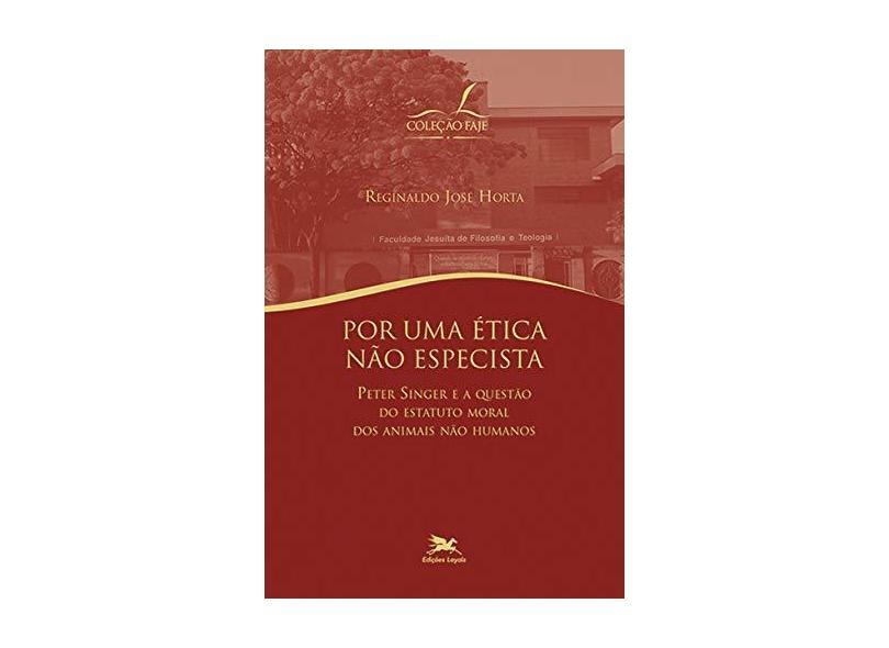 Por Uma Ética não Especista. Peter Singer e a Questão do Estatuto Moral dos Animais não Humanos - Reginaldo José Horta - 9788515043422