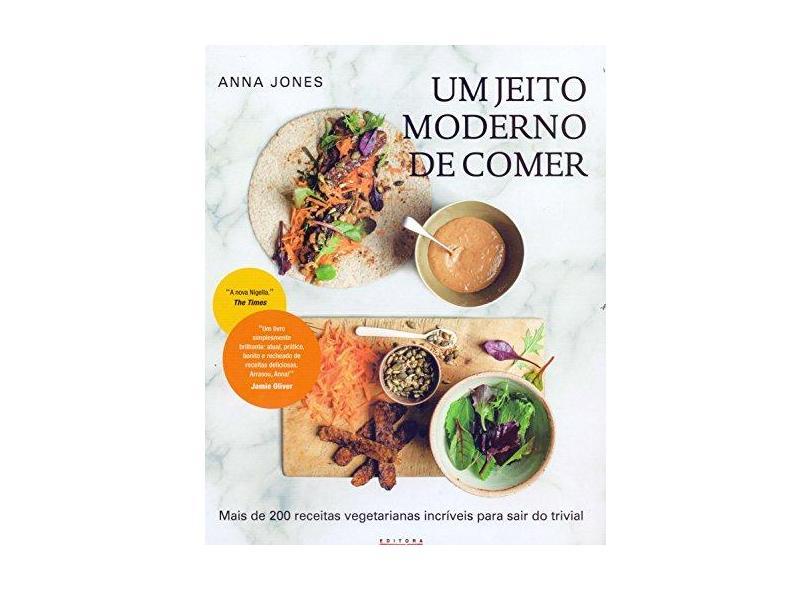 JEITO MODERNO DE COMER, UM - Mais De 200 Receitas Vegetarianas Incríveis Para Sair Do Trivial - Jones, Anna - 9788578815066