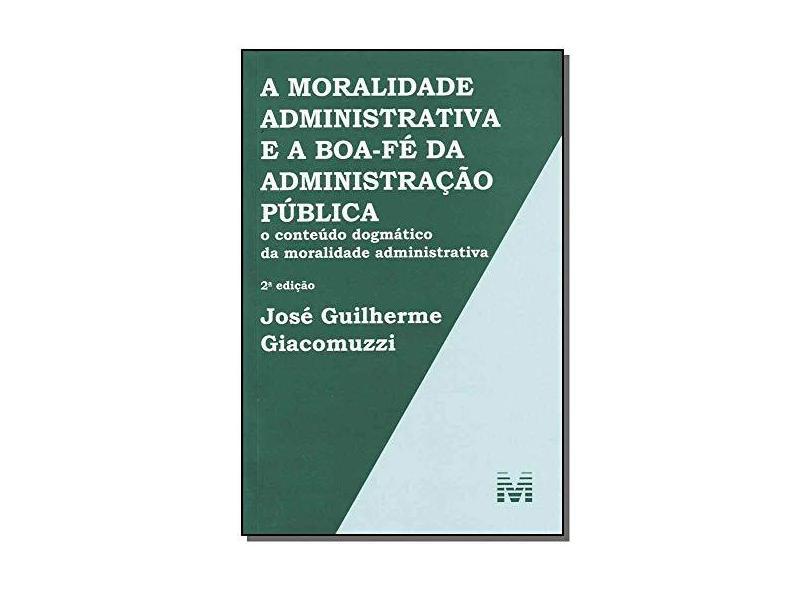 A Moralidade Administrativa e A Boa-fé da Administração Pública - 2ª Ed. 2013 - Giacomuzzi, José Guilherme; Giacomuzzi, José Guilherme - 9788539201990