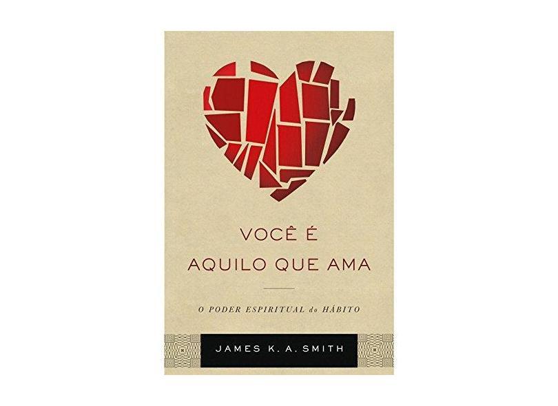Você É Aquilo que Ama. O Poder Espiritual do Hábito - James K. A. Smith - 9788527507585