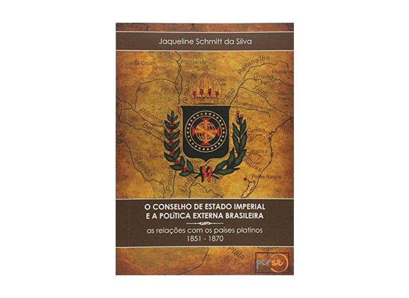 O Conselho de Estado Imperial e a Política Externa Brasileira - Jaqueline Schmitt Da Silva - 9788581969534