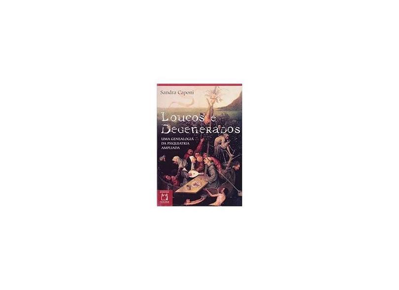 Loucos e Degenerados. Uma Genealogia da Psiquiatria Ampliada - Sandra Caponi - 9788575412282