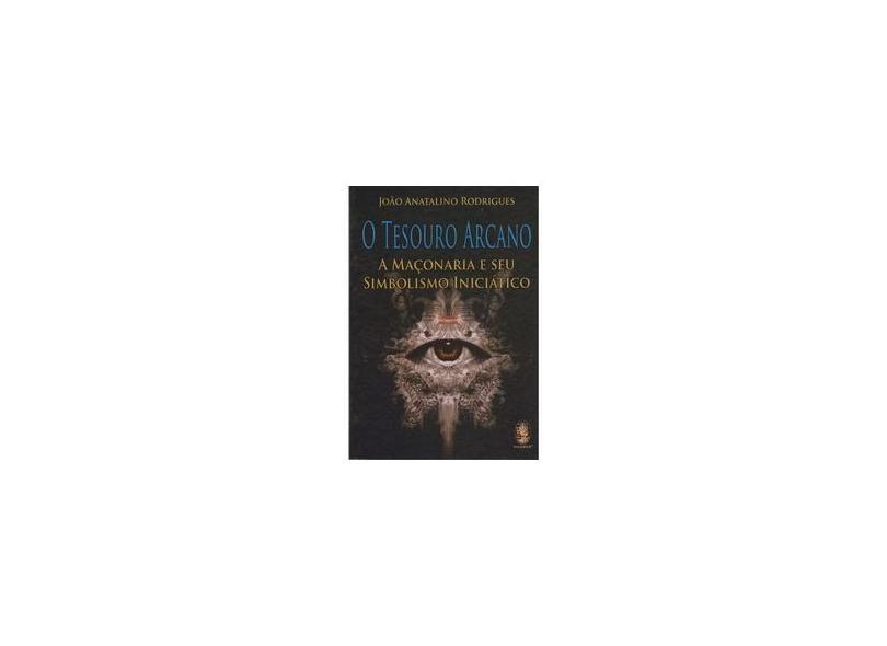 O Tesouro Arcano: A Maçonaria e Seu Simbolismo Iniciático - João Anatalino Rodrigues - 9788537008539