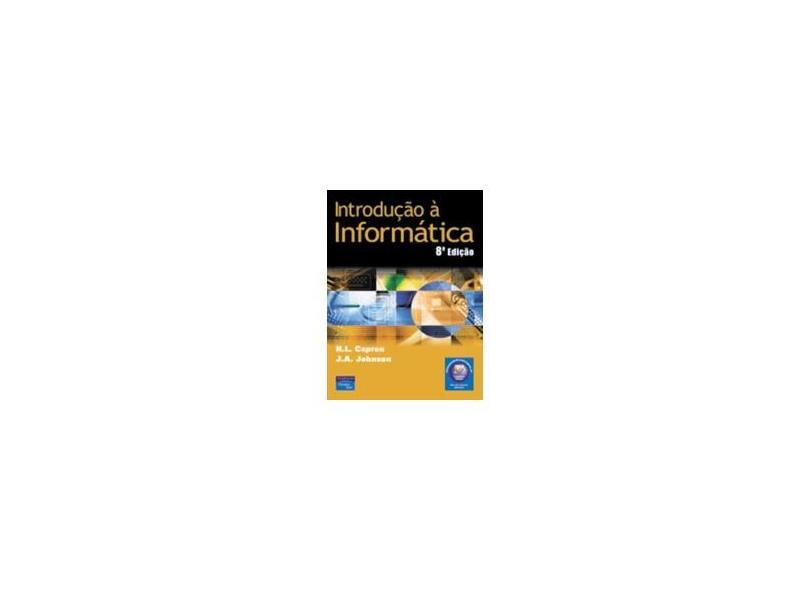 Introdução a Informática - 8ª Ed. 2004 - Capron, H. L.; Johnson, J. A. - 9788587918888