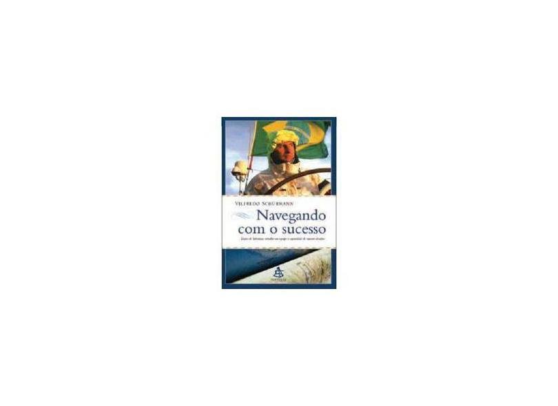 Navegando com o Sucesso - Lições de Liderança, Trabalho em Equipe e Capacidade de Superar Desafios - Shürmann, Vilfredo - 9788575424599