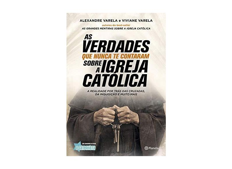 As Verdades que Nunca Te Contaram Sobre a Igreja Católica. A Realidade por Trás das Cruzadas, Inquisição e Muito Mais - Alexandre Varela - 9788542212532