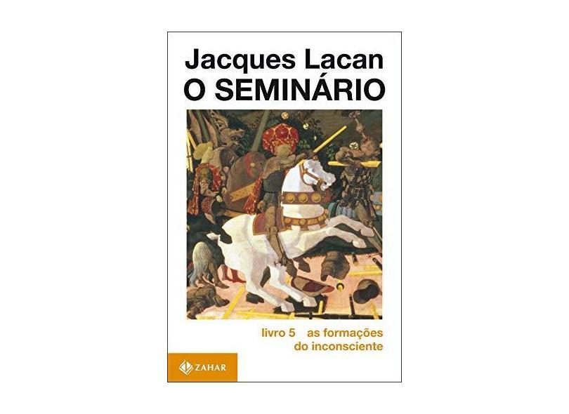 O Seminario Livro 5 as Formacoes do Inconscie - Lacan, Jacques - 9788571105027