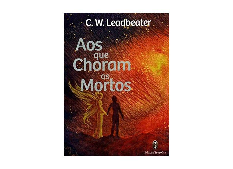 Aos que Choram os Mortos - C.W. Leadbeater - 9788579220999
