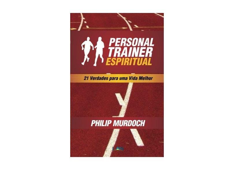 Personal Trainer Espiritual: 21 Verdades Para uma Vida Melhor - Philip Murdoch - 9788599858349