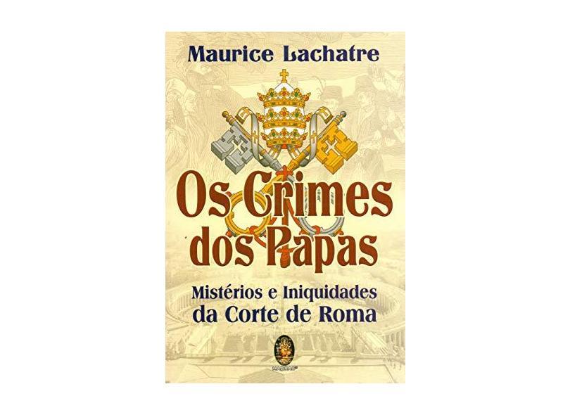 Os Crimes dos Papas: Mistérios e Iniquidades da Corte de Roma - Maurice Lachatre - 9788537011584
