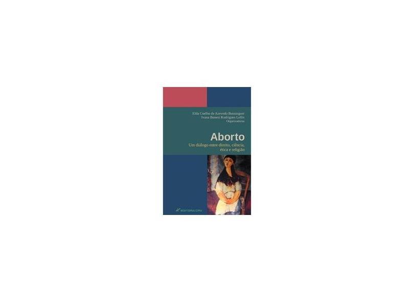 Aborto. Um Diálogo Entre Direito, Ciência, Ética e Religião - Elda Coelho De Azevedo Bussinguer - 9788580423099