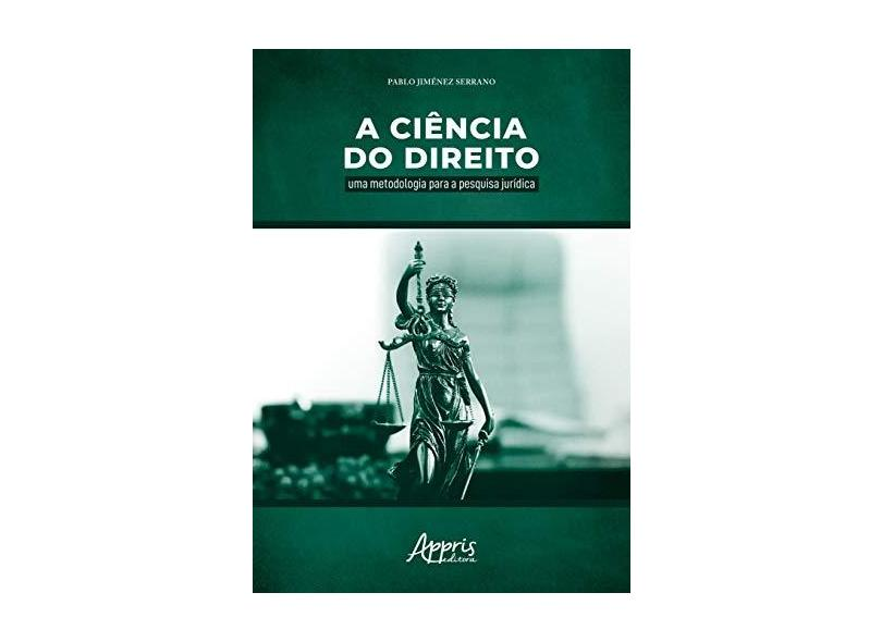 A Ciência do Direito. Uma Metodologia Para a Pesquisa Jurídica - Pablo Jiménez Serrano - 9788547316266