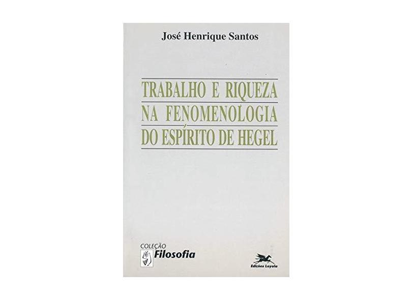 Trabalho e Riqueza na Fenomenologia do Espírito de Hegel - José Henrique Santos - 9788515007615