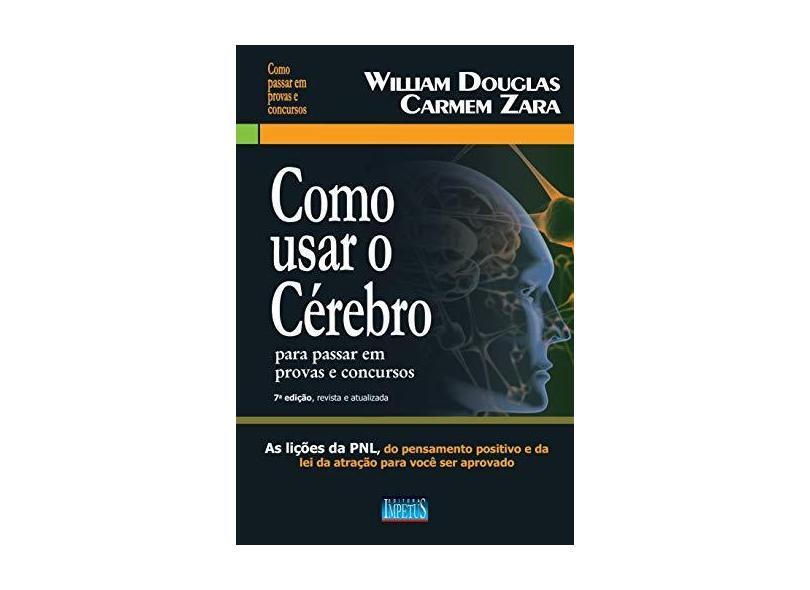 Como Usar o Cérebro Para Passar Em Provas e Concursos - 7ª Ed. 2015 - Douglas, William; Zara, Carmem - 9788576268352