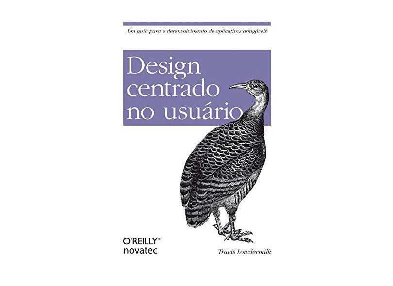 Design Centrado No Usuário - Um Guia Para o Desenvolvimento de Aplicativos Amigáveis - Lowdermilk, Travis - 9788575223666