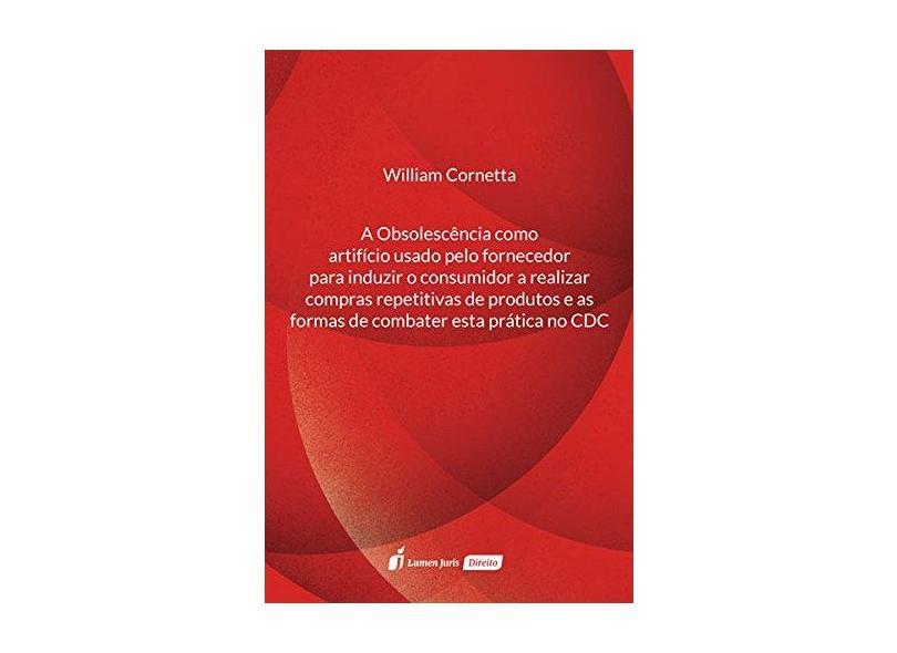 Obsolescência Como Artifício Usado Pelo Fornecedor Para Induzir o Consumidor - William Cornetta - 9788551903247