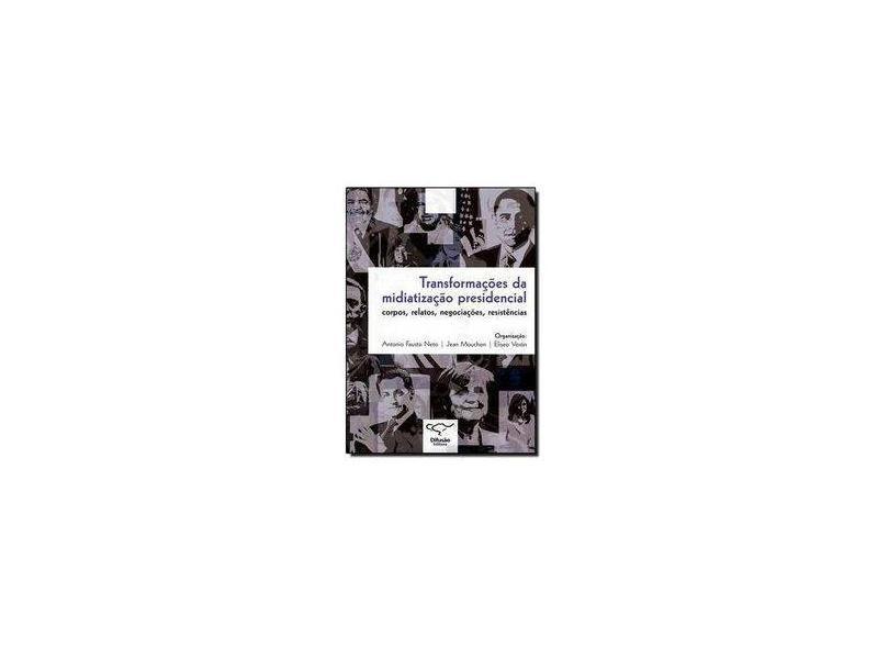 Transformações da Midiatização Presidencial. Corpos, Relatos, Negociações e Resistências - Antônio Fausto Neto - 9788578081171