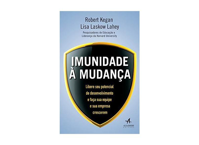 Imunidade à Mudança. Libere Seu Potencial de Desenvolvimento e Faça Sua Equipe e Sua Empresa Crescerem - Robert Kegan - 9788550800875