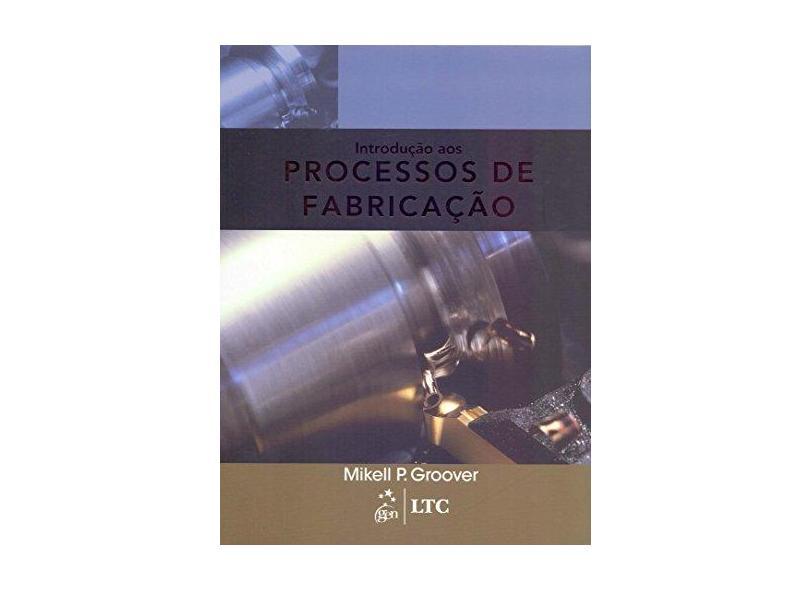 Introdução aos Processos de Fabricação - Mikell P. Groover - 9788521625193
