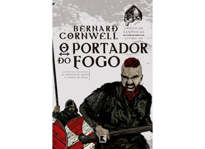 O Portador do Fogo - Série Crônicas Saxônicas - Livro 10 - Cornwell, Bernard - 9788501109507