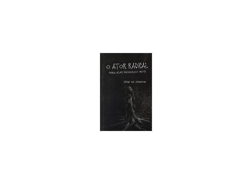 O Ator Radical - Fabulação, Presença e Mito - De Ipanema, José - 9788580610635