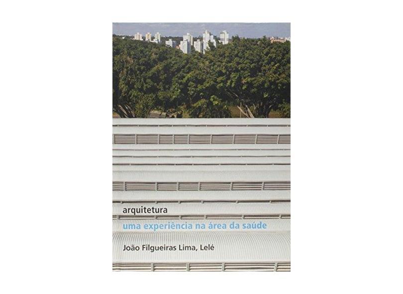 Arquitetura - Uma Experiência na Área da Saúde - Col. Coleção Capa Dura - Lima, João Filgueiras - 9788588585393