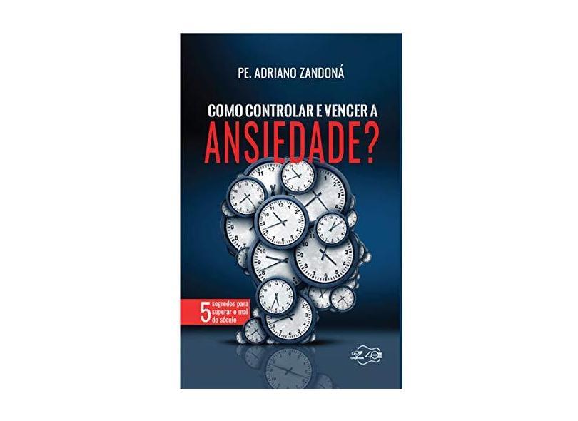 Como Controlar e Vencer a Ansiedade - Adriano Zandona - 9788553390533