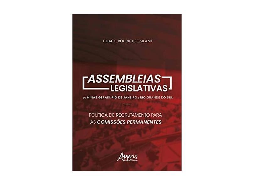 Assembleias Legislativas de Minas Gerais, Rio de Janeiro e Rio Grande do Sul. Política de Recrutamento Para as Comissões Permanentes - Thiago Rodrigues Silame - 9788547314262