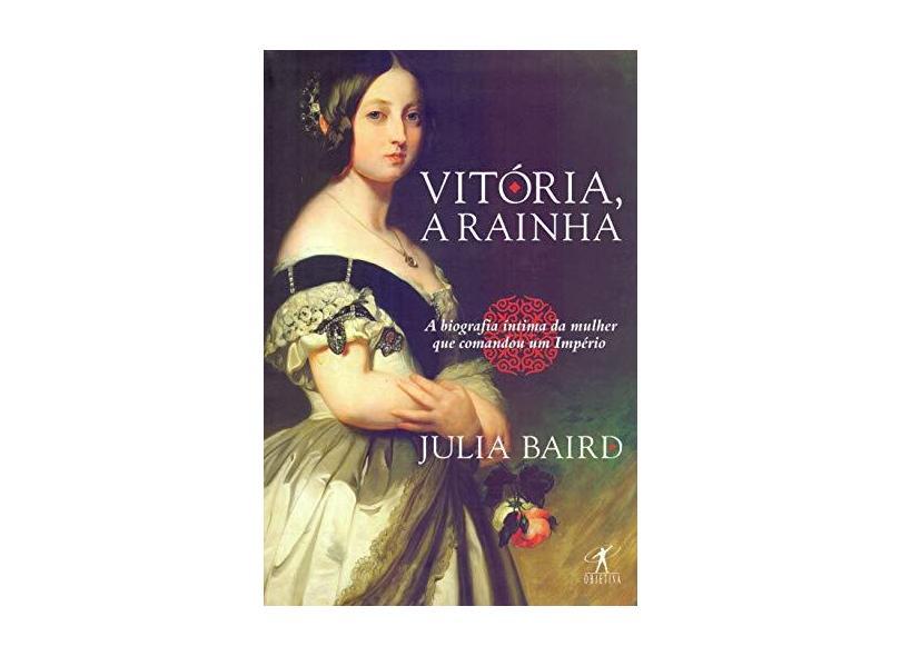 Vitória, A Rainha - Biografia Íntima Da Mulher Que Comandou Um Império - Baird,julia - 9788547000721