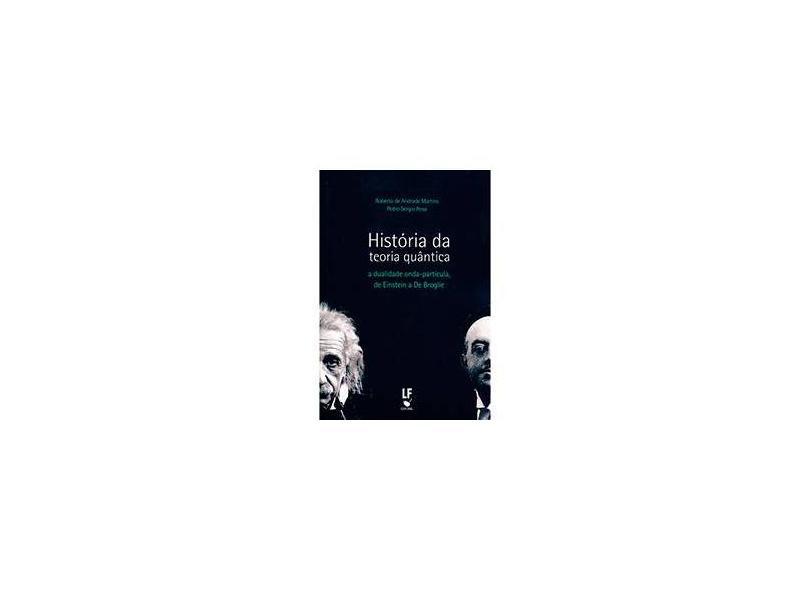 História da Teoria Quântica: A Dualidade Onda-Partícula, de Einstein a De Broglie - Roberto De Andrade Martins - 9788578612429