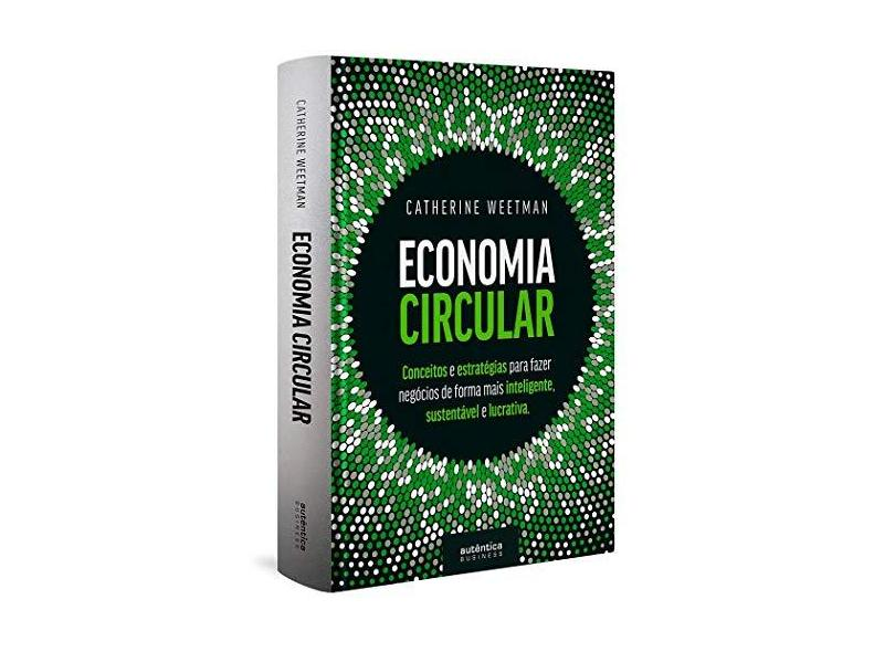 Economia Circular: conceitos e estratégias para fazer negócios de forma mais inteligente, sustentável e lucrativa - Catherine Weetman - 9788551305140