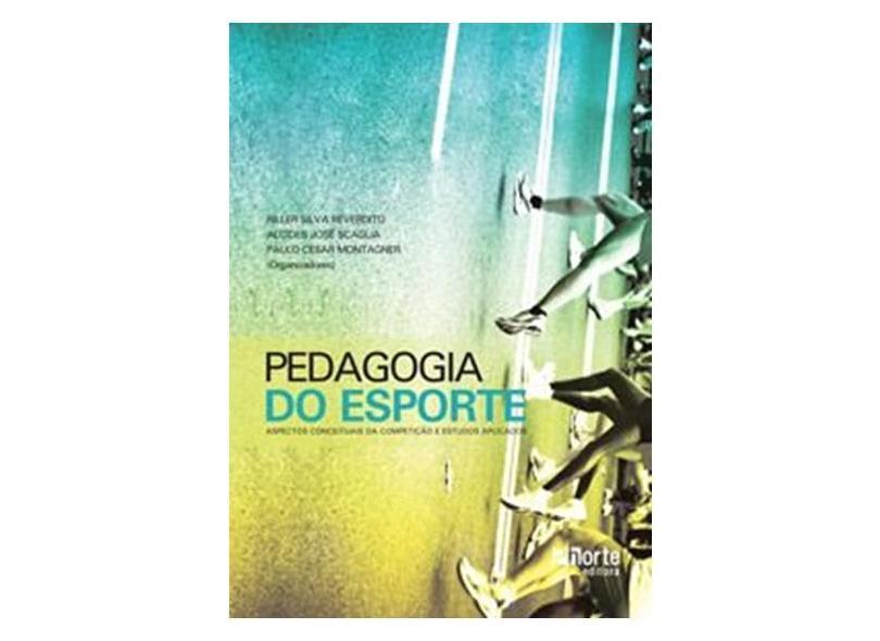 Pedagogia do Esporte: Aspectos Conceituais da Competição e Estudos Aplicados - Alcides Jose Scaglia, Paulo Cesar Montagner, Riller Silva Reverdito - 9788576553458