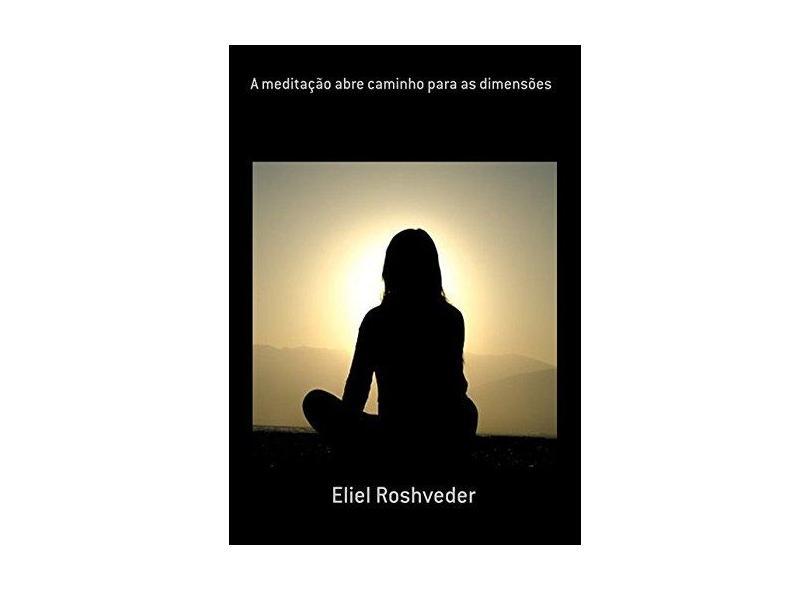 A Meditação Abre Caminho Para as Dimensões - Eliel Roshveder - 9781370215393