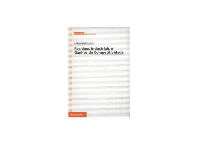 Resíduos Industriais e Ganhos de Competitividade. Guias Técnicos Sobre o Ambiente - Carlos A. Teixeira Alves - 9789728953133