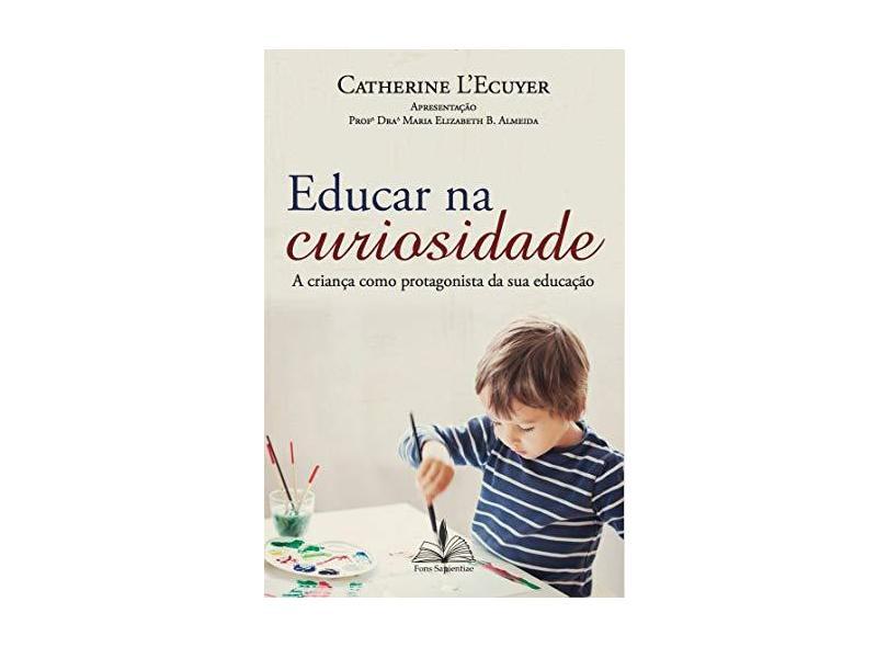 Educar na Curiosidade. A Criança Como Protagonista da Sua Educação - Catherine L'Ecuyer - 9788563042224
