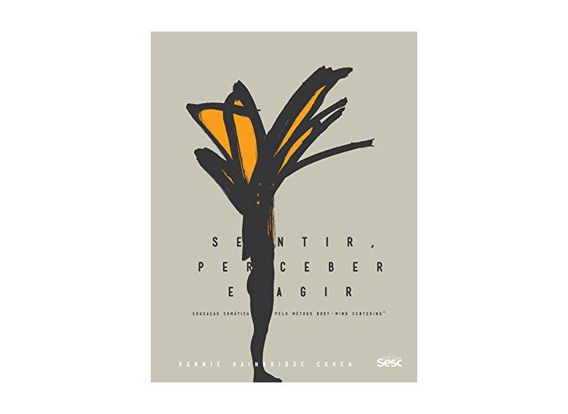 Sentir, Perceber e Agir - Educação Somática Pelo Método Body-Mind Centering - Cohen, Bonnie Bainbridge - 9788569298625
