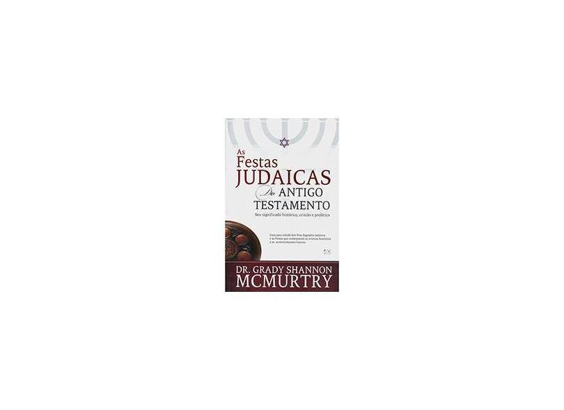 As Festas Judaicas do Antigo Testamento: Seu Significado Histórico, Cristão e Profético - Dr. Grady Shannon Mcmurtry - 9788574592824