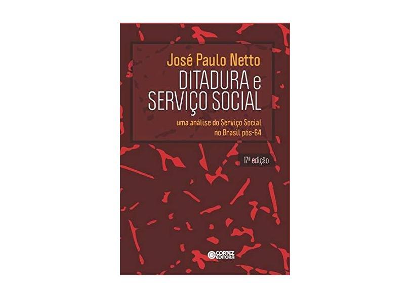Ditadura e Serviço Social - Uma Análise do Serviço Social No Brasil Pós-64 - 17ª Ed. 2015 - Paulo Netto, José - 9788524923180
