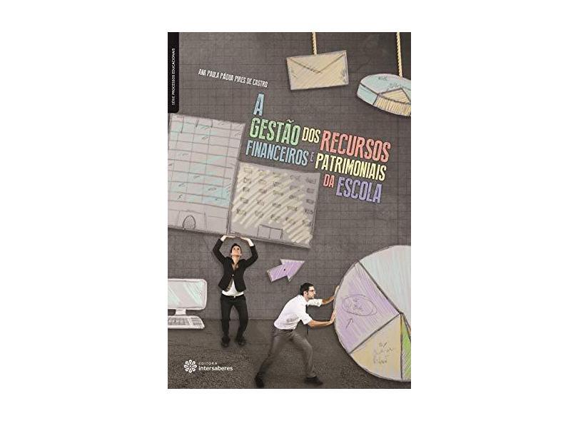 A gestão dos recursos financeiros e patrimoniais da escola - Ana Paula Pádua Pires De Castro - 9788544300640