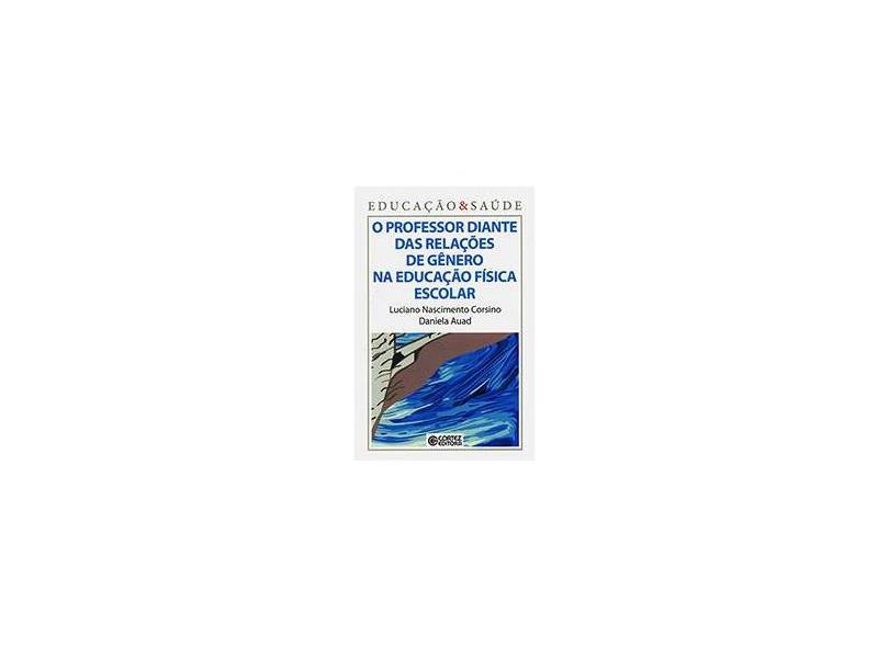 O Professor Diante Das Relações De Gênero Na Educação Física Escolar - Luciano Nascimento Corsino, Daniela Auad - 9788524919152