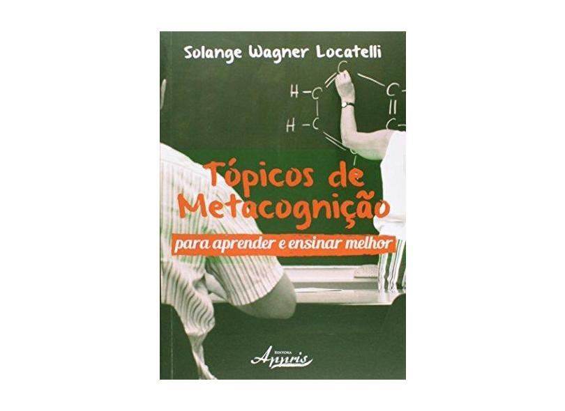 Tópicos de Metacognição - Para Aprender e Ensinar Melhor - Locatelli, Solange Wagner - 9788581924519