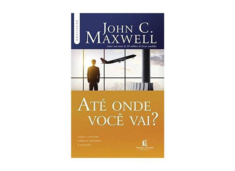 Até Onde Você Vai? - Com A Atitude Correta Determina o Sucesso - Col. Motivação - Maxwell, John C. - 9788578606855