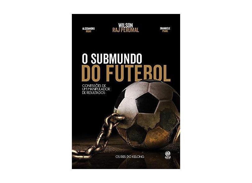 O Submundo do Futebol - Confissões de Um Manipulador de Resultados - Perumal, Wilson Raj - 9788582463659