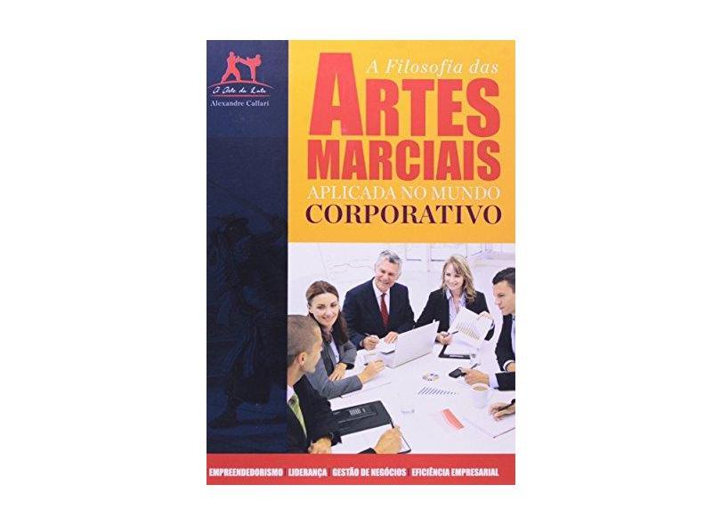 A Filosofia das Artes Marciais Aplicadas ao Mundo Corporativo - Alexandre Callari - 9788577485222