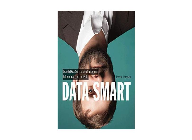 Data Smart - Usando Data Science Para Transformar Informação Em Insight - W. Foreman, John; - 9788550800219