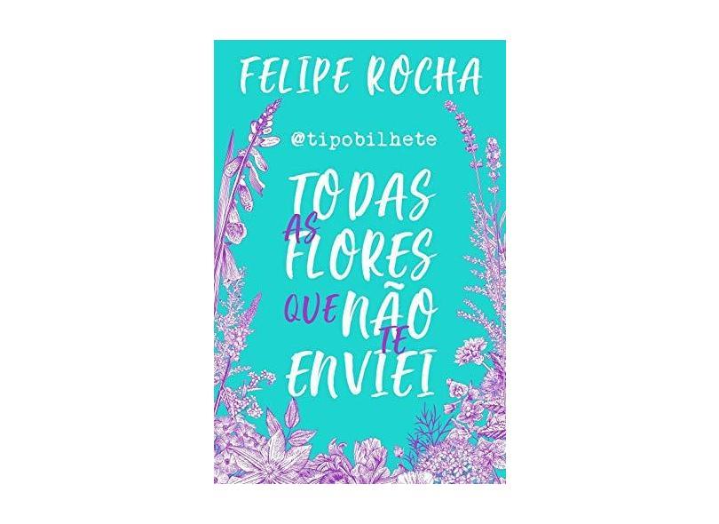 Tipobilhete - Todas As Flores Que Não Te Enviei - Rocha, Felipe - 9788582468203
