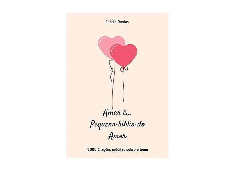 Amar É. Pequena Bíblia do Amor - Inácio Dantas - 9781520136073