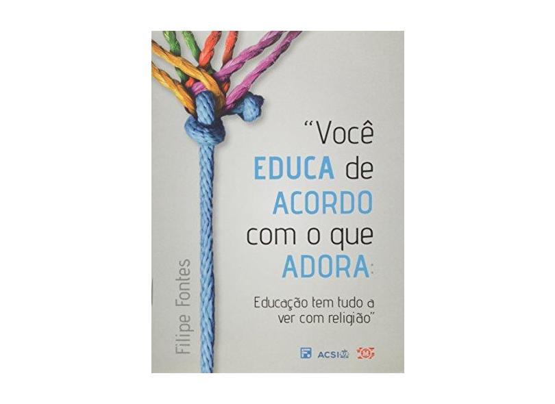 Você Educa de Acordo com o que Adora. Educação Tem Tudo a Ver com Religião - Filipe Fontes - 9788581323985