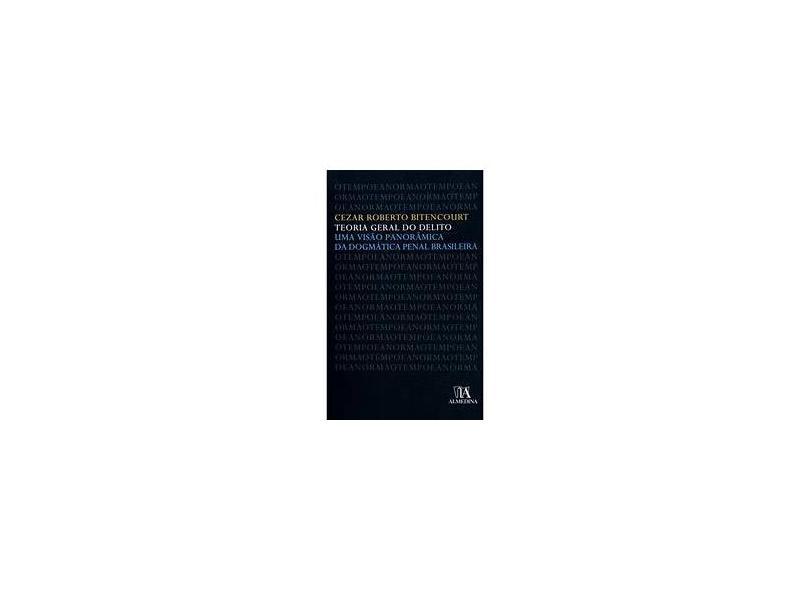 Teoria Geral do Delito - Uma Visão Panorâmica da Dogmática Penal Brasileira - Bitencourt, Cezar Roberto - 9789724032283